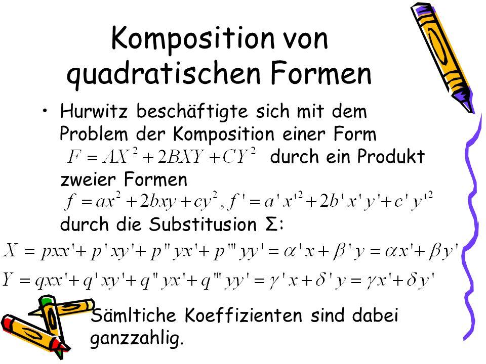 Komposition von quadratischen Formen Hurwitz beschäftigte sich mit dem Problem der Komposition einer Form durch ein Produkt zweier Formen durch die Substitusion Σ: Sämltiche Koeffizienten sind dabei ganzzahlig.