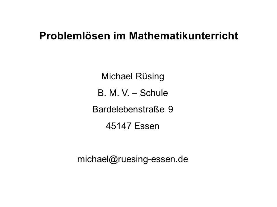 Problemlösen im Mathematikunterricht Michael Rüsing B. M. V. – Schule Bardelebenstraße 9 45147 Essen michael@ruesing-essen.de