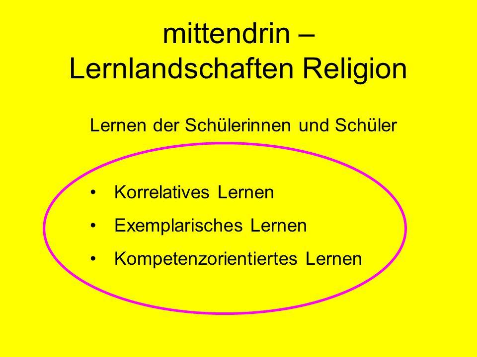 mittendrin – Lernlandschaften Religion Lernen der Schülerinnen und Schüler Korrelatives Lernen Exemplarisches Lernen Kompetenzorientiertes Lernen
