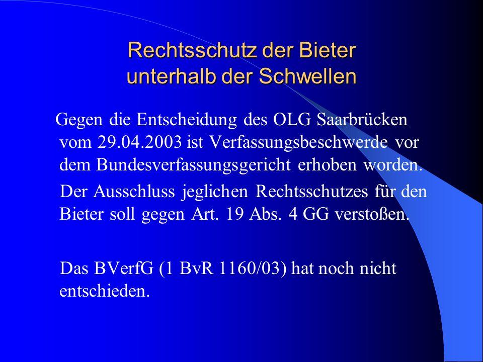 Rechtsschutz der Bieter unterhalb der Schwellen Gegen die Entscheidung des OLG Saarbrücken vom 29.04.2003 ist Verfassungsbeschwerde vor dem Bundesverf
