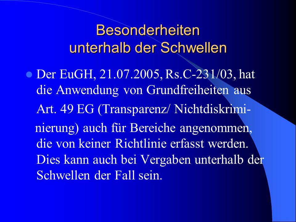 Besonderheiten unterhalb der Schwellen Der EuGH, 21.07.2005, Rs.C-231/03, hat die Anwendung von Grundfreiheiten aus Art. 49 EG (Transparenz/ Nichtdisk