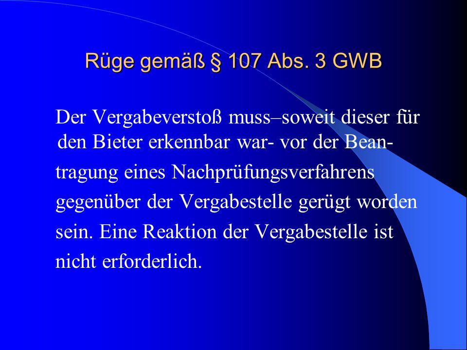 Rüge gemäß § 107 Abs. 3 GWB Der Vergabeverstoß muss–soweit dieser für den Bieter erkennbar war- vor der Bean- tragung eines Nachprüfungsverfahrens geg