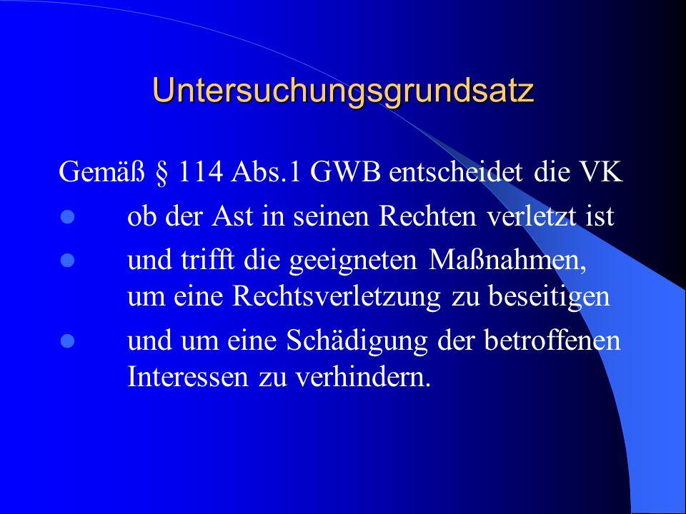 Untersuchungsgrundsatz Gemäß § 114 Abs.1 GWB entscheidet die VK ob der Ast in seinen Rechten verletzt ist und trifft die geeigneten Maßnahmen, um eine