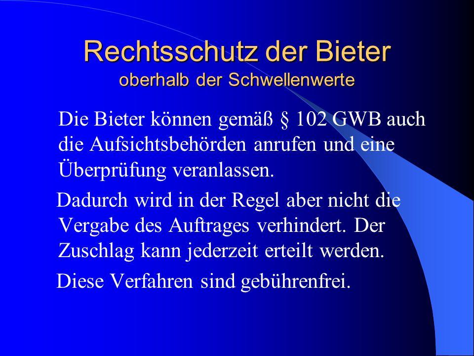 Rechtsschutz der Bieter oberhalb der Schwellenwerte Die Bieter können gemäß § 102 GWB auch die Aufsichtsbehörden anrufen und eine Überprüfung veranlas