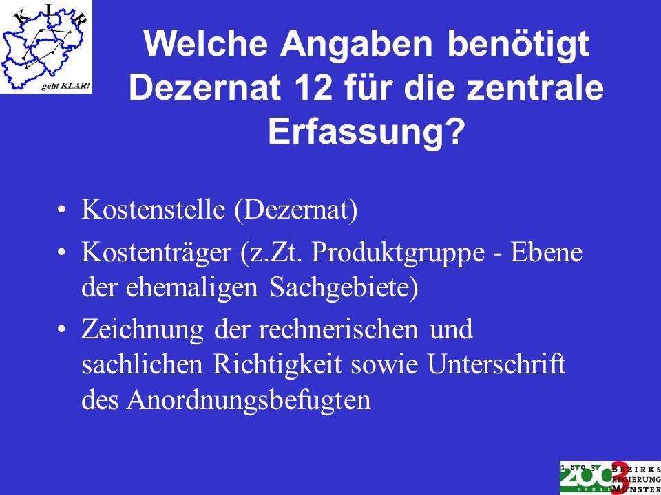 Welche Angaben benötigt Dezernat 12 für die zentrale Erfassung? Kostenstelle (Dezernat) Kostenträger (z.Zt. Produktgruppe - Ebene der ehemaligen Sachg