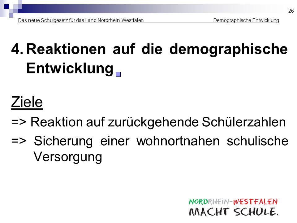 Das neue Schulgesetz für das Land Nordrhein-Westfalen _____________ Demographische Entwicklung 4.Reaktionen auf die demographische Entwicklung Ziele =