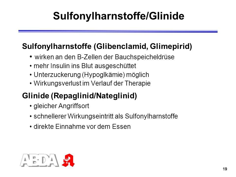 19 Sulfonylharnstoffe/Glinide Sulfonylharnstoffe (Glibenclamid, Glimepirid) wirken an den B-Zellen der Bauchspeicheldrüse mehr Insulin ins Blut ausges