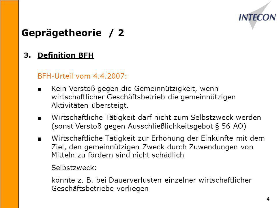 4 Geprägetheorie / 2 3.Definition BFH BFH-Urteil vom 4.4.2007: Kein Verstoß gegen die Gemeinnützigkeit, wenn wirtschaftlicher Geschäftsbetrieb die gemeinnützigen Aktivitäten übersteigt.
