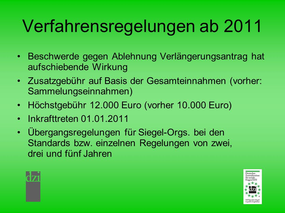 Verfahrensregelungen ab 2011 Beschwerde gegen Ablehnung Verlängerungsantrag hat aufschiebende Wirkung Zusatzgebühr auf Basis der Gesamteinnahmen (vorher: Sammelungseinnahmen) Höchstgebühr 12.000 Euro (vorher 10.000 Euro) Inkrafttreten 01.01.2011 Übergangsregelungen für Siegel-Orgs.