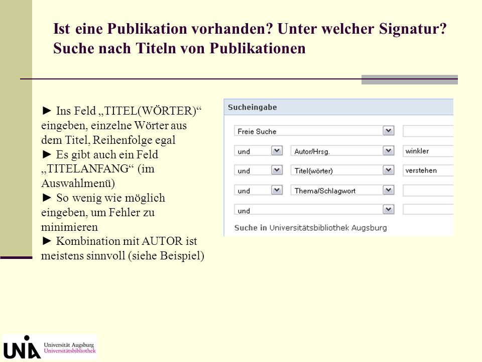 ins Feld AUTOR/HRSG. eingeben nur einen Namen pro Feld Vornamen nicht abkürzen Ist eine Publikation vorhanden? Unter welcher Signatur? Suche nach Verf