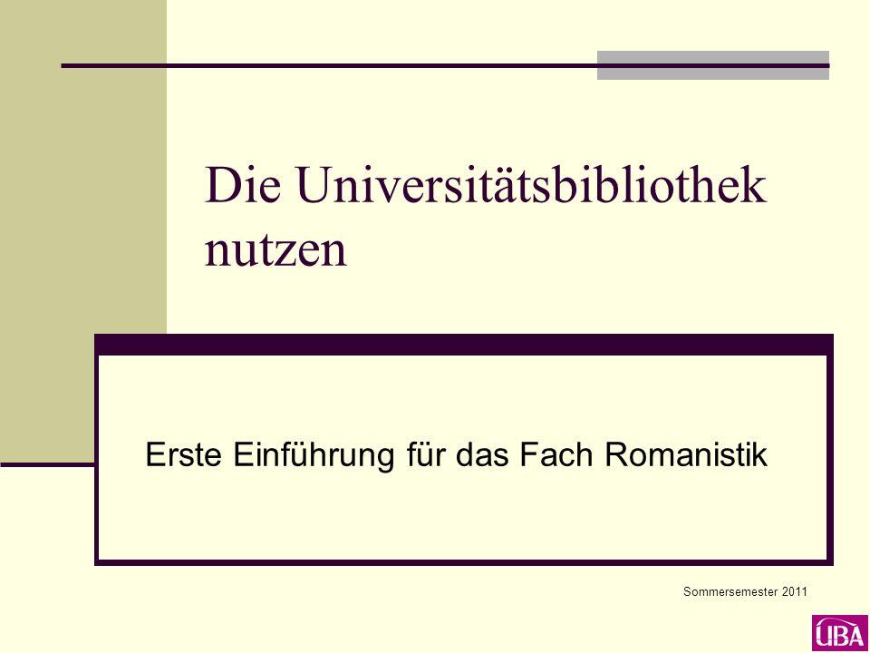 Die Universitätsbibliothek nutzen Erste Einführung für das Fach Romanistik Sommersemester 2011