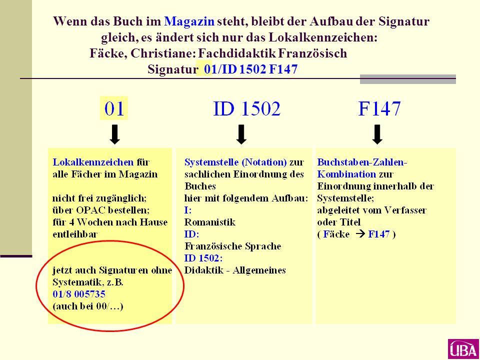Wenn das Buch im Magazin steht, bleibt der Aufbau der Signatur gleich, es ändert sich nur das Lokalkennzeichen: Fäcke, Christiane: Fachdidaktik Französisch Signatur 01/ID 1502 F147