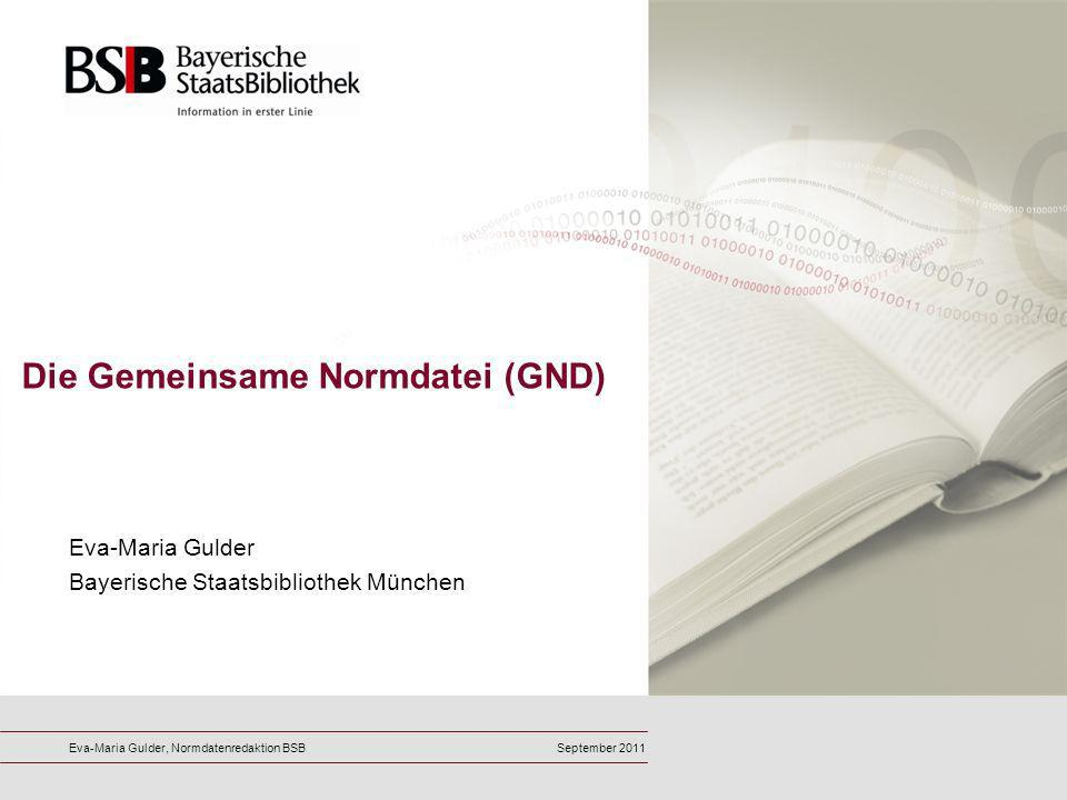 Die Gemeinsame Normdatei (GND) Eva-Maria Gulder Bayerische Staatsbibliothek München Eva-Maria Gulder, Normdatenredaktion BSBSeptember 2011