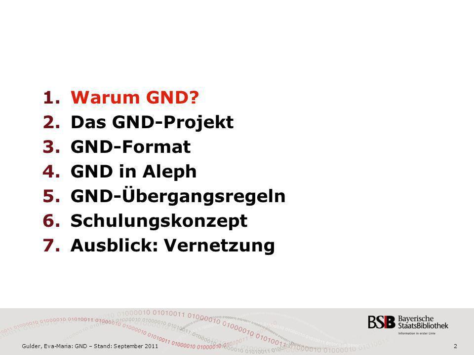 Gulder, Eva-Maria: GND – Stand: September 20112 1.Warum GND? 2.Das GND-Projekt 3.GND-Format 4.GND in Aleph 5.GND-Übergangsregeln 6.Schulungskonzept 7.