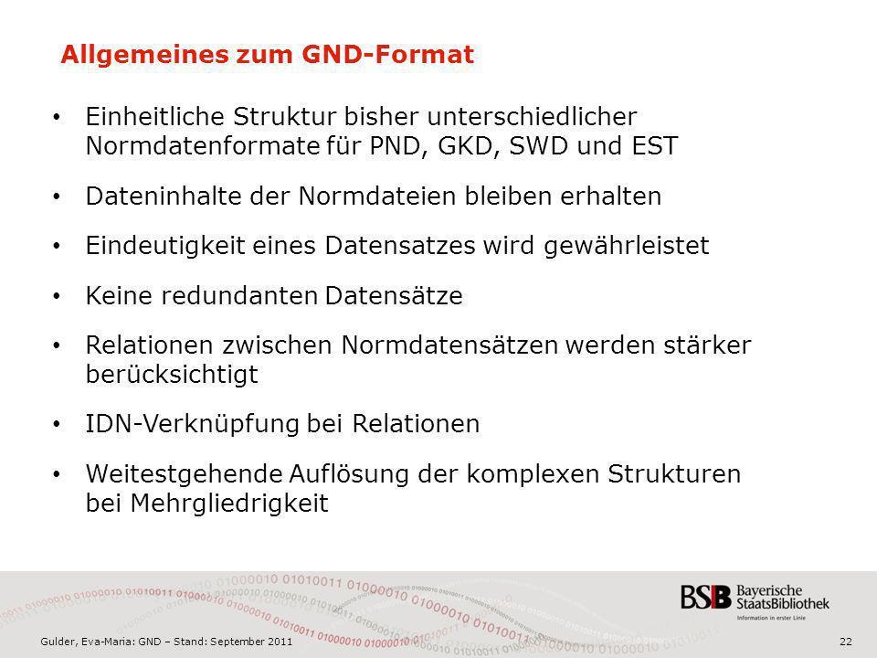 Gulder, Eva-Maria: GND – Stand: September 201122 Allgemeines zum GND-Format Einheitliche Struktur bisher unterschiedlicher Normdatenformate für PND, G