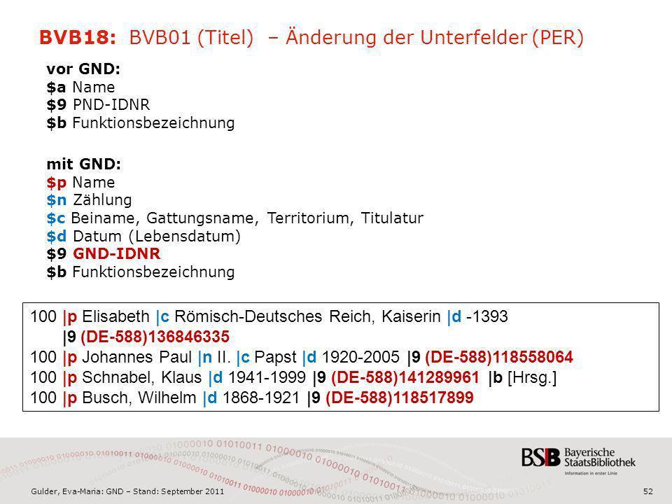Gulder, Eva-Maria: GND – Stand: September 201152 BVB18: BVB01 (Titel) – Änderung der Unterfelder (PER) vor GND: $a Name $9 PND-IDNR $b Funktionsbezeic
