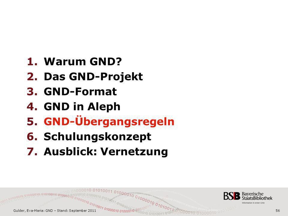 Gulder, Eva-Maria: GND – Stand: September 201156 1.Warum GND? 2.Das GND-Projekt 3.GND-Format 4.GND in Aleph 5.GND-Übergangsregeln 6.Schulungskonzept 7