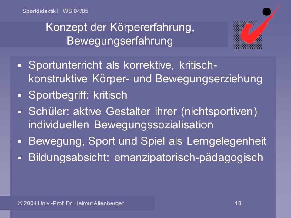 Sportdidaktik I WS 04/05 © 2004 Univ.-Prof. Dr. Helmut Altenberger 10 Konzept der Körpererfahrung, Bewegungserfahrung Sportunterricht als korrektive,