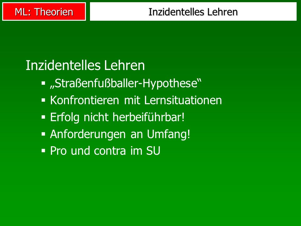 ML: Theorien Inzidentelles Lehren Straßenfußballer-Hypothese Konfrontieren mit Lernsituationen Erfolg nicht herbeiführbar! Anforderungen an Umfang! Pr