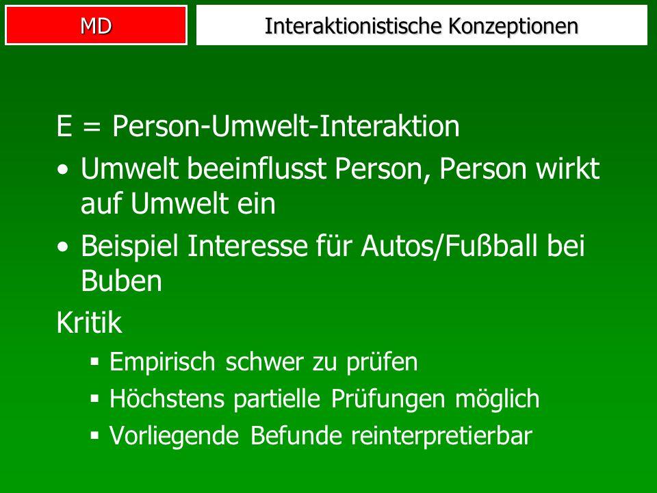 MD Interaktionistische Konzeptionen E = Person-Umwelt-Interaktion Umwelt beeinflusst Person, Person wirkt auf Umwelt ein Beispiel Interesse für Autos/