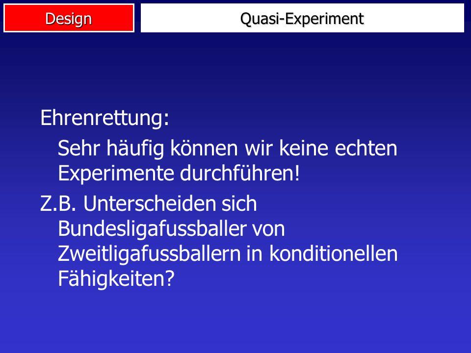 DesignQuasi-Experiment Strenge Definition: Immer wenn eins der Merkmale eines Experiments nicht realisiert ist (werden kann), sprechen wir von einem Q