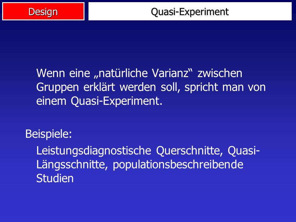DesignQuasi-Experiment Ehrenrettung: Sehr häufig können wir keine echten Experimente durchführen! Z.B. Unterscheiden sich Bundesligafussballer von Zwe