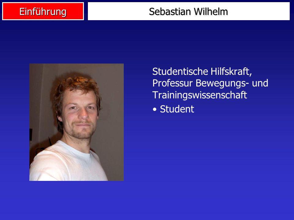 Einführung Sebastian Wilhelm Studentische Hilfskraft, Professur Bewegungs- und Trainingswissenschaft Student