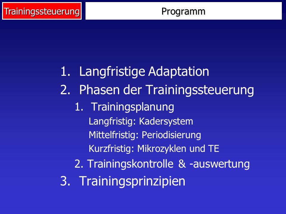 TrainingssteuerungProgramm 1.Langfristige Adaptation 2.Phasen der Trainingssteuerung 1.Trainingsplanung Langfristig: Kadersystem Mittelfristig: Period