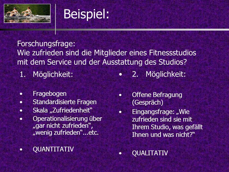 Beispiel: 1.Möglichkeit: Fragebogen Standardisierte Fragen Skala Zufriedenheit Operationalisierung über gar nicht zufrieden, wenig zufrieden...etc. QU