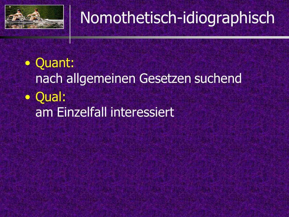 Nomothetisch-idiographisch Quant: nach allgemeinen Gesetzen suchend Qual: am Einzelfall interessiert