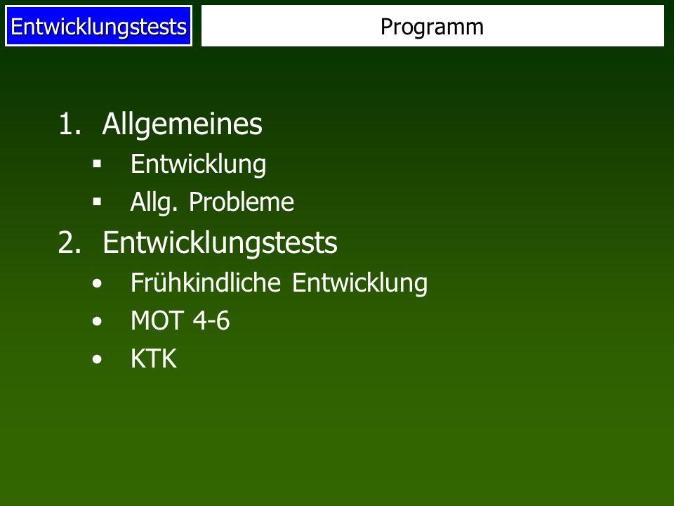 Entwicklungstests 1.Allgemeines Entwicklung Allg. Probleme 2.Entwicklungstests Frühkindliche Entwicklung MOT 4-6 KTK Programm