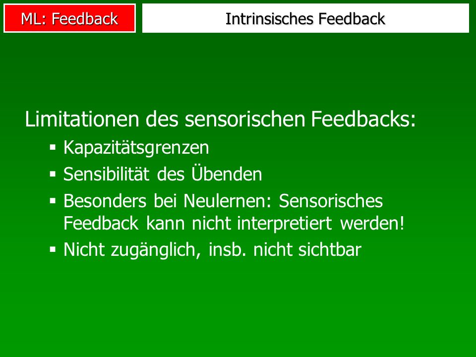 ML: Feedback Intrinsisches Feedback Limitationen des sensorischen Feedbacks: Kapazitätsgrenzen Sensibilität des Übenden Besonders bei Neulernen: Senso