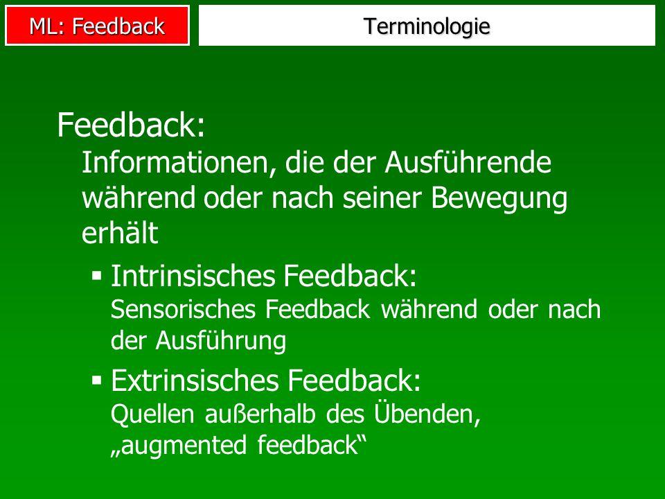 ML: Feedback Terminologie Feedback: Informationen, die der Ausführende während oder nach seiner Bewegung erhält Intrinsisches Feedback: Sensorisches F