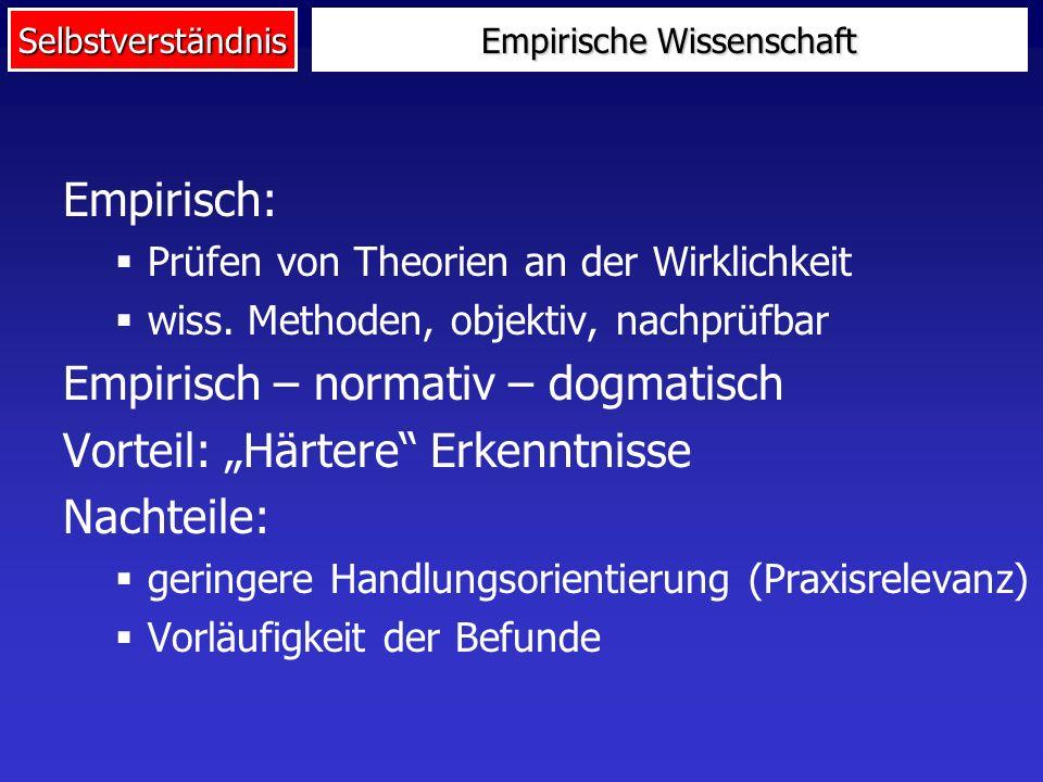 Selbstverständnis Empirische Wissenschaft Empirisch: Prüfen von Theorien an der Wirklichkeit wiss. Methoden, objektiv, nachprüfbar Empirisch – normati