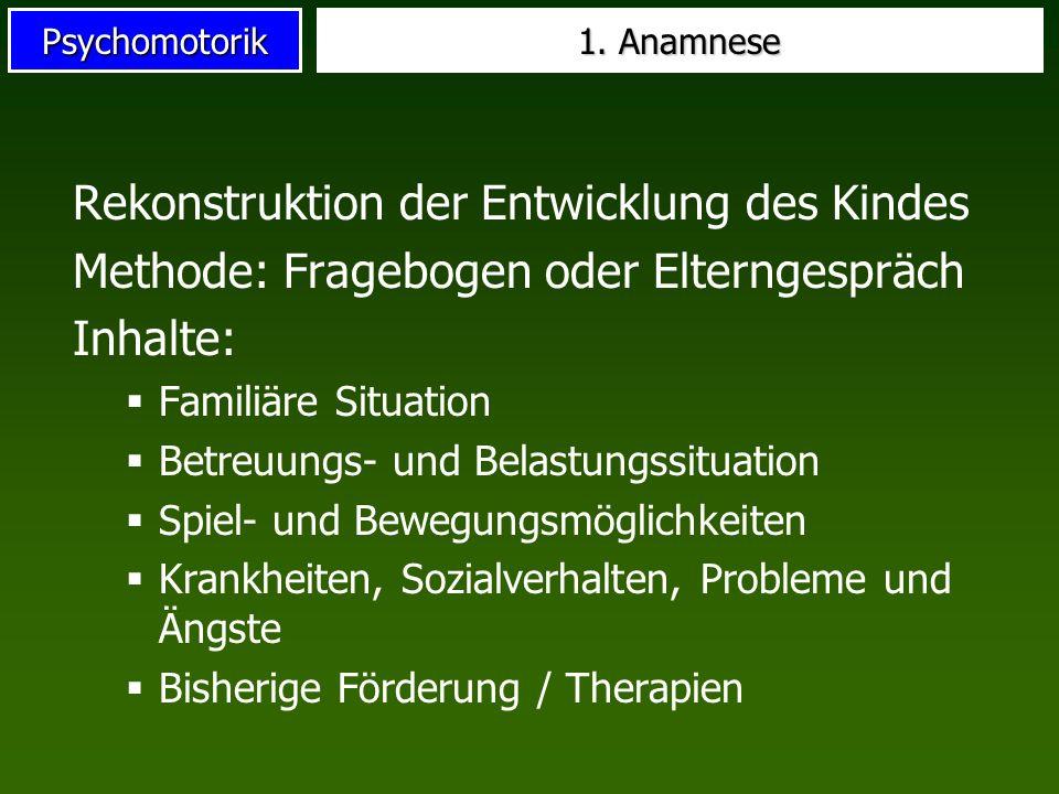 Psychomotorik 1. Anamnese Rekonstruktion der Entwicklung des Kindes Methode: Fragebogen oder Elterngespräch Inhalte: Familiäre Situation Betreuungs- u