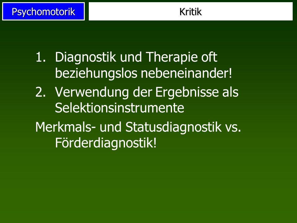 PsychomotorikKritik 1.Diagnostik und Therapie oft beziehungslos nebeneinander! 2.Verwendung der Ergebnisse als Selektionsinstrumente Merkmals- und Sta