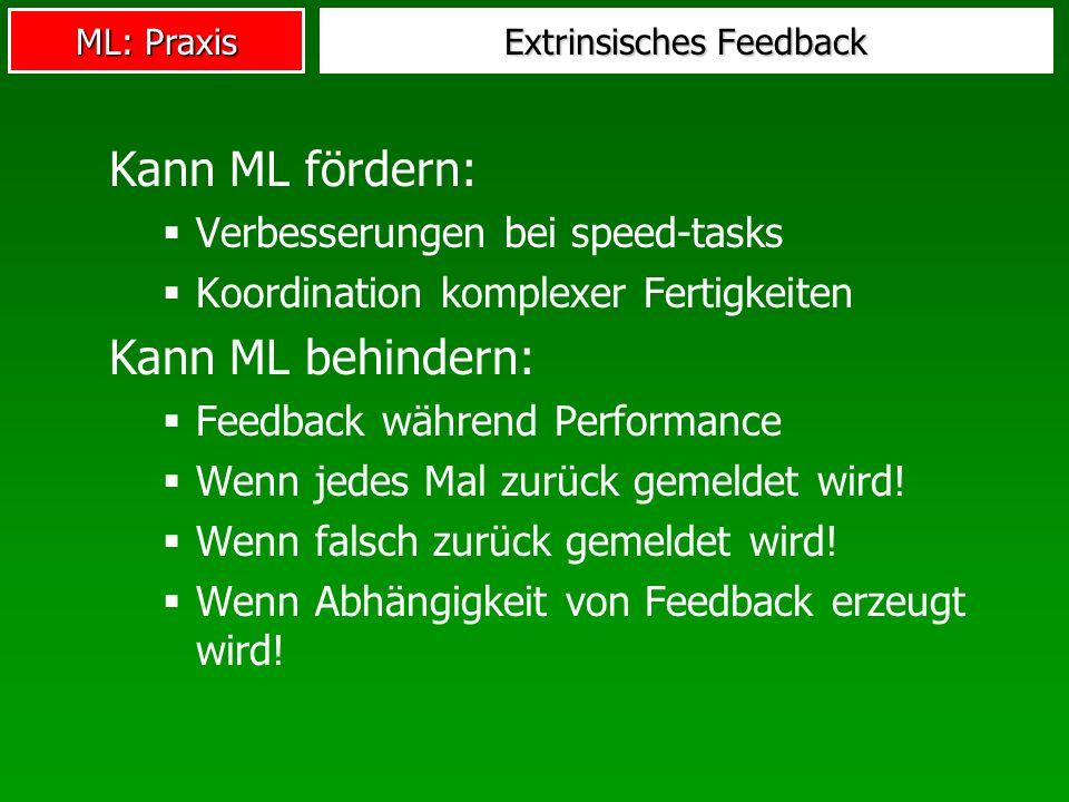 ML: Praxis Extrinsisches Feedback Kann ML fördern: Verbesserungen bei speed-tasks Koordination komplexer Fertigkeiten Kann ML behindern: Feedback während Performance Wenn jedes Mal zurück gemeldet wird.
