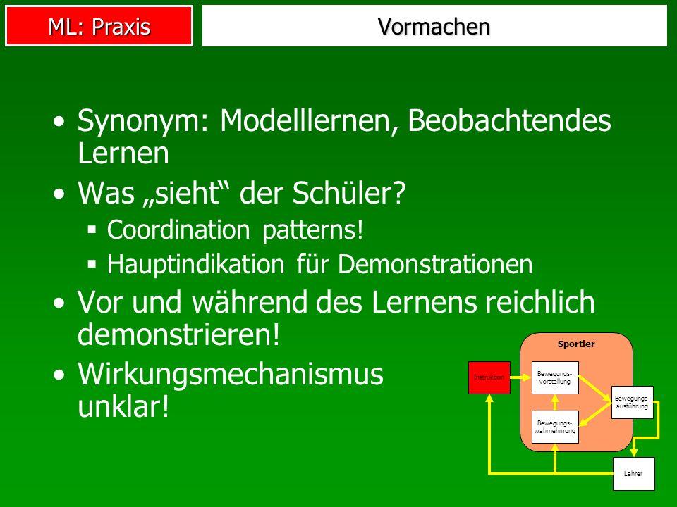 ML: Praxis Vormachen Synonym: Modelllernen, Beobachtendes Lernen Was sieht der Schüler? Coordination patterns! Hauptindikation für Demonstrationen Vor