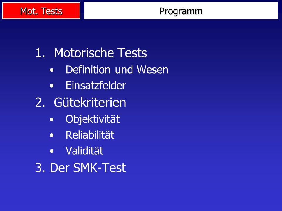 Mot. Tests Programm 1.Motorische Tests Definition und Wesen Einsatzfelder 2.Gütekriterien Objektivität Reliabilität Validität 3. Der SMK-Test