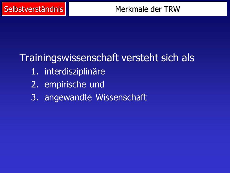 Selbstverständnis Merkmale der TRW Trainingswissenschaft versteht sich als 1.interdisziplinäre 2.empirische und 3.angewandte Wissenschaft