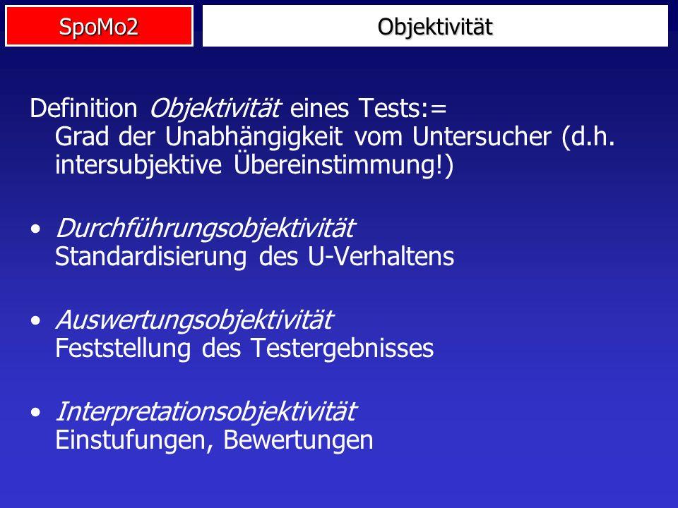 SpoMo2 Definition Objektivität eines Tests:= Grad der Unabhängigkeit vom Untersucher (d.h. intersubjektive Übereinstimmung!) Durchführungsobjektivität