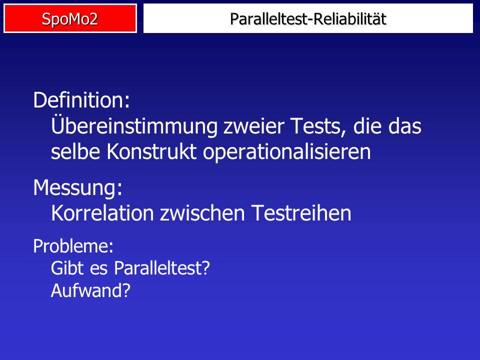 SpoMo2 Definition: Übereinstimmung zweier Tests, die das selbe Konstrukt operationalisieren Messung: Korrelation zwischen Testreihen Probleme: Gibt es