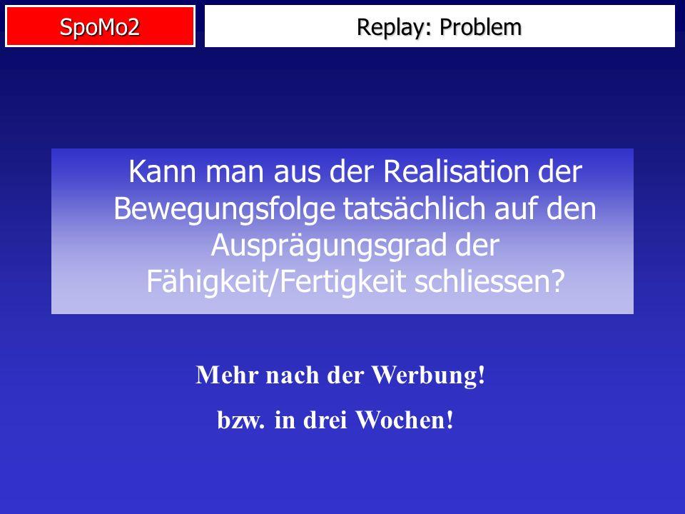 SpoMo2 Replay: Problem Kann man aus der Realisation der Bewegungsfolge tatsächlich auf den Ausprägungsgrad der Fähigkeit/Fertigkeit schliessen? Mehr n