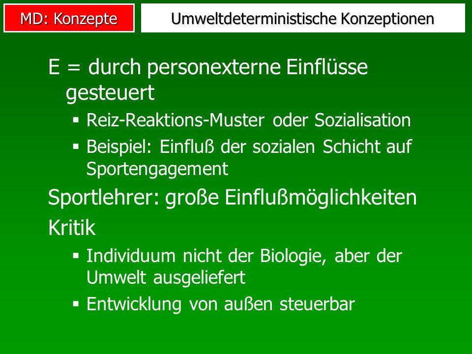 MD: Konzepte Umweltdeterministische Konzeptionen E = durch personexterne Einflüsse gesteuert Reiz-Reaktions-Muster oder Sozialisation Beispiel: Einflu