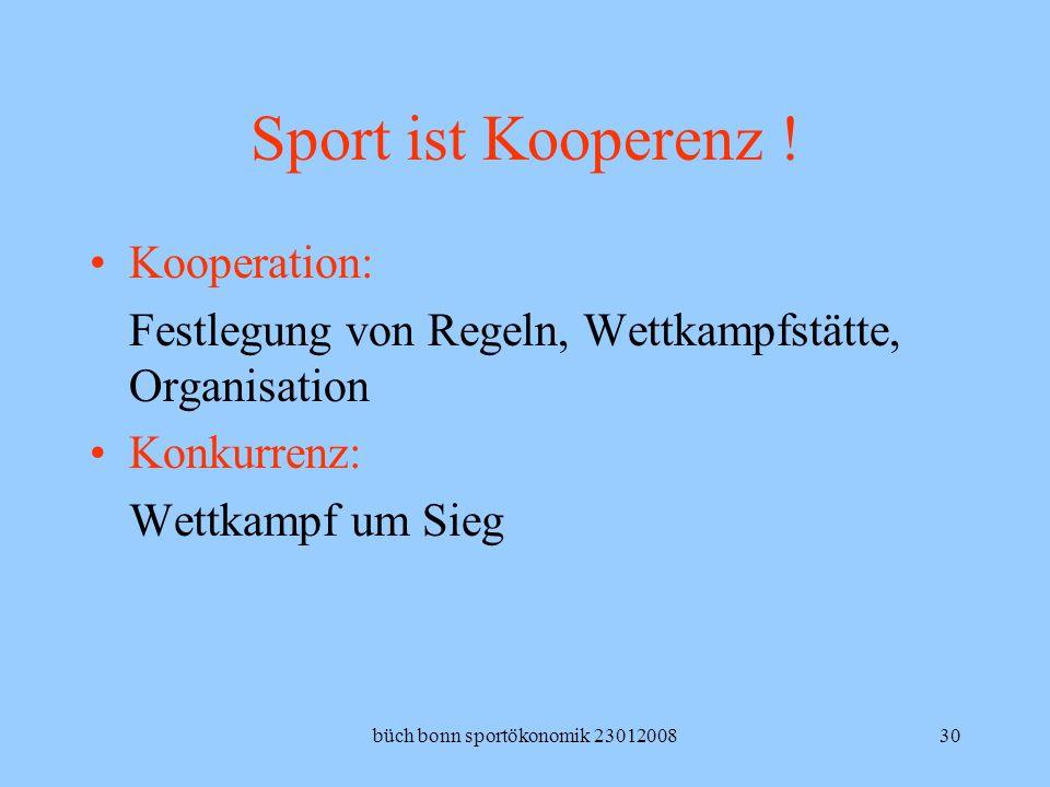 büch bonn sportökonomik 2301200830 Sport ist Kooperenz ! Kooperation: Festlegung von Regeln, Wettkampfstätte, Organisation Konkurrenz: Wettkampf um Si