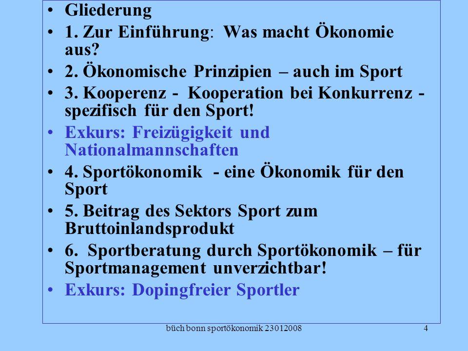 büch bonn sportökonomik 230120084 Gliederung 1. Zur Einführung: Was macht Ökonomie aus? 2. Ökonomische Prinzipien – auch im Sport 3. Kooperenz - Koope