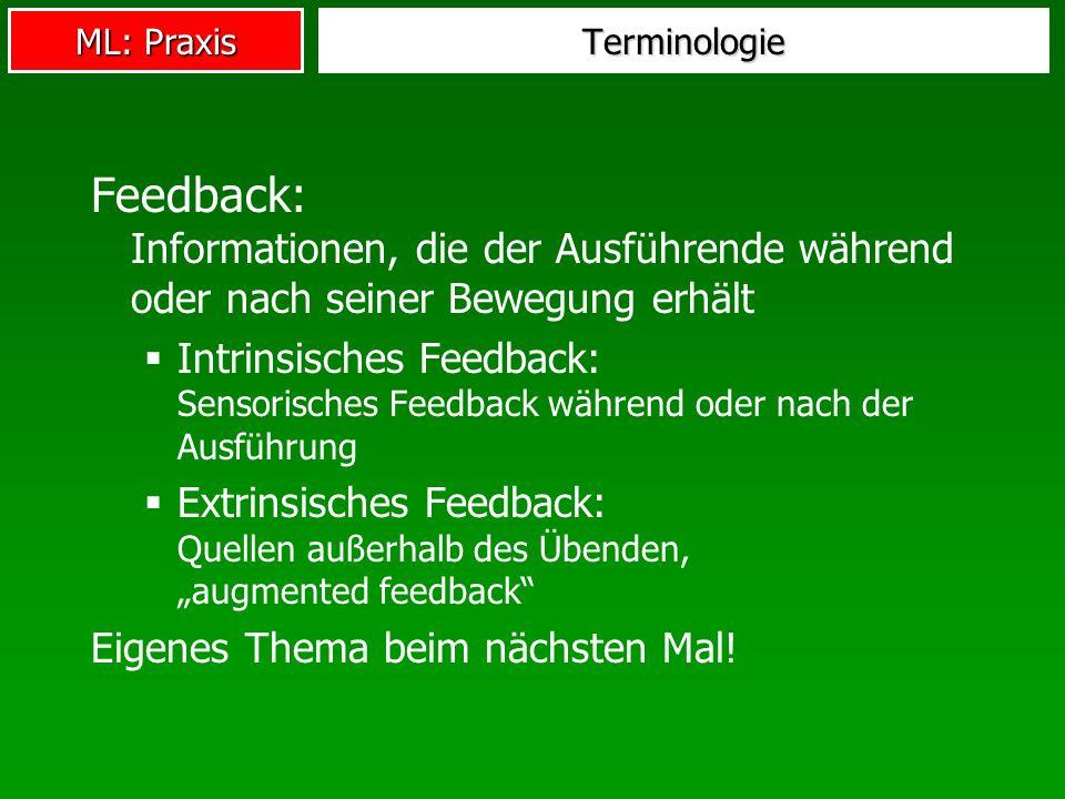 ML: Praxis Terminologie Feedback: Informationen, die der Ausführende während oder nach seiner Bewegung erhält Intrinsisches Feedback: Sensorisches Fee