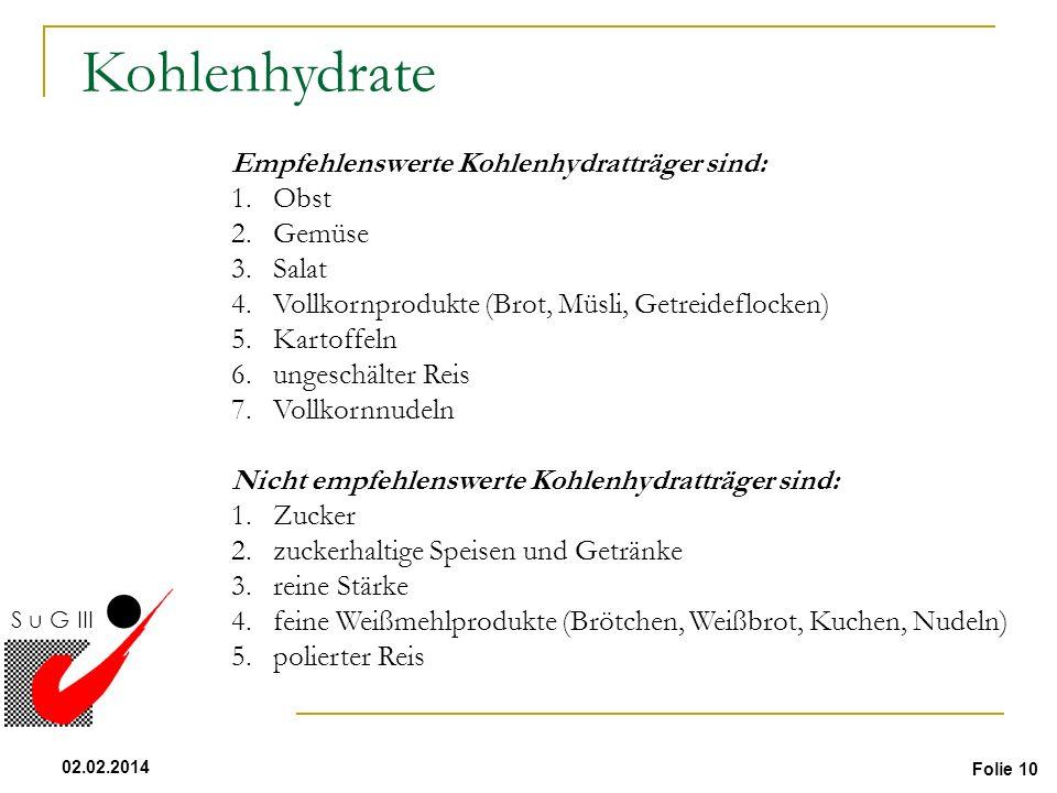 Folie 10 02.02.2014 S u G III Kohlenhydrate Empfehlenswerte Kohlenhydratträger sind: 1.Obst 2.Gemüse 3.Salat 4.Vollkornprodukte (Brot, Müsli, Getreide