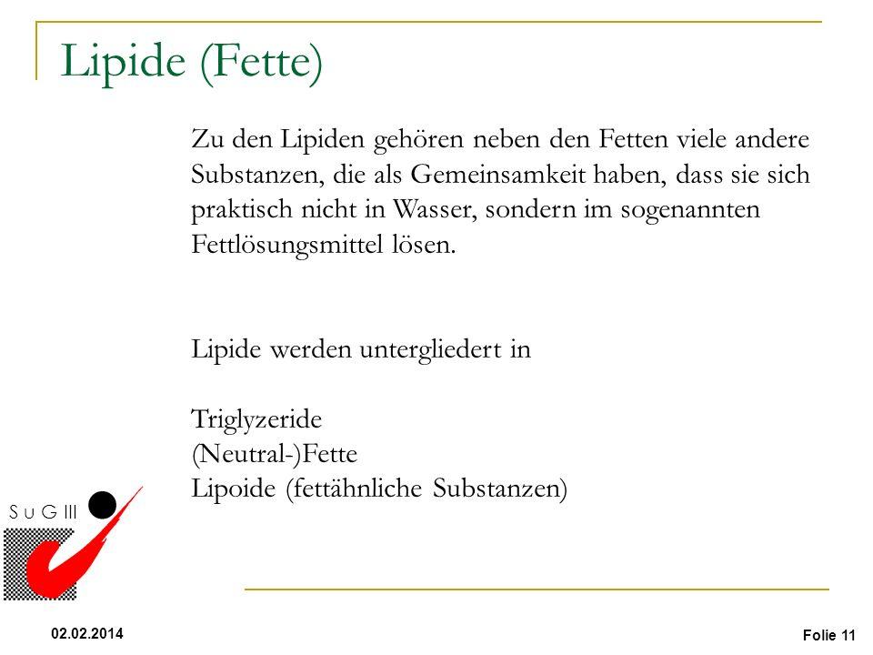 Folie 11 02.02.2014 S u G III Flüssigkeit Zu den Lipiden gehören neben den Fetten viele andere Substanzen, die als Gemeinsamkeit haben, dass sie sich