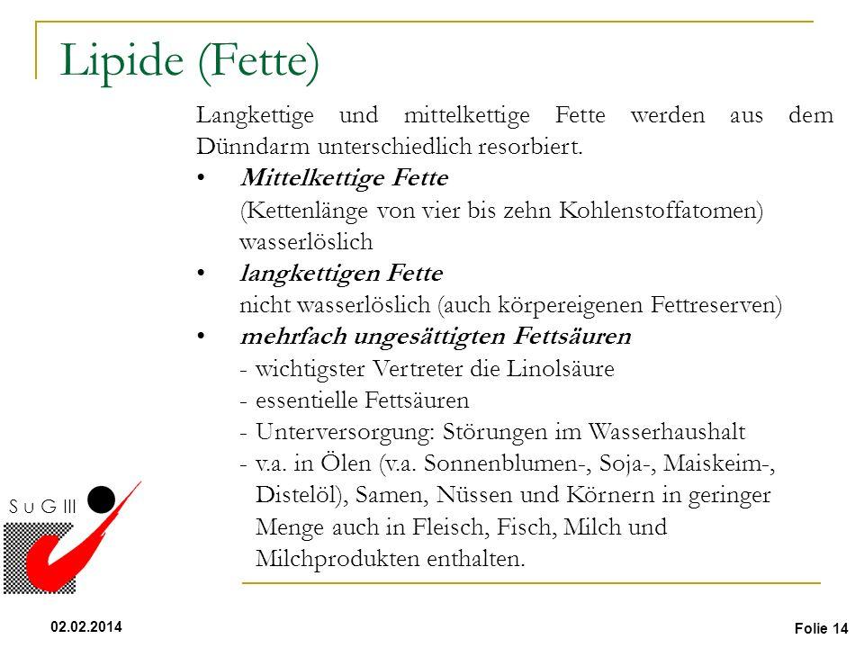 Folie 14 02.02.2014 S u G III Lipide (Fette) Langkettige und mittelkettige Fette werden aus dem Dünndarm unterschiedlich resorbiert. Mittelkettige Fet